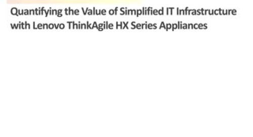 ESG - Quantifying the Value of Simplified IT Infrastructure with Lenovo Converged HX Series Appliances