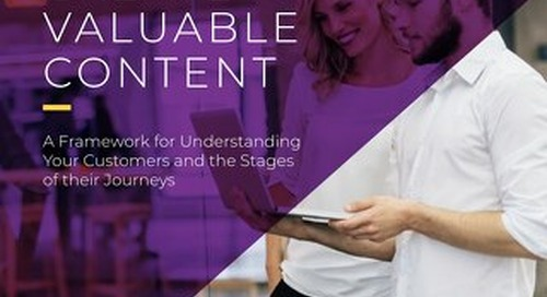 How to Create Valuable Content: A Framework for Understanding Your Customers and the Stages of their Journeys