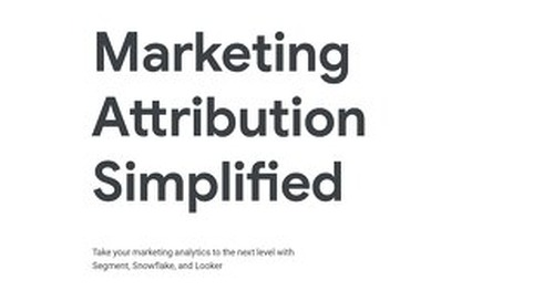 Marketing Attribution Simplified: Looker, Segment, Snowflake Solution Brief