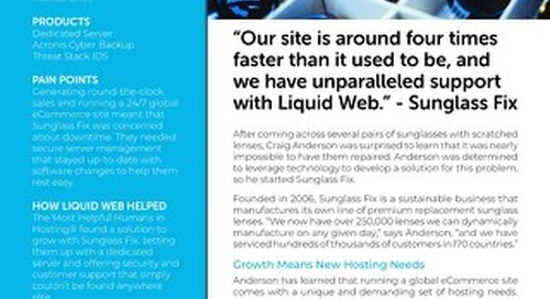 """""""Our site is around 4x faster than it used to be, and we have unparalleled support with Liquid Web."""" - Sunglass Fix Case Study"""