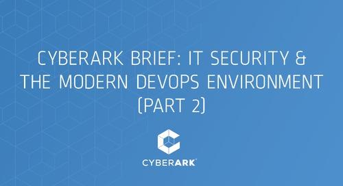 CyberArk Brief: IT Security & the Modern DevOps Environment (Part 2)