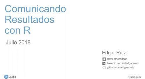 Comunicando resultados con R - Edgar Ruiz