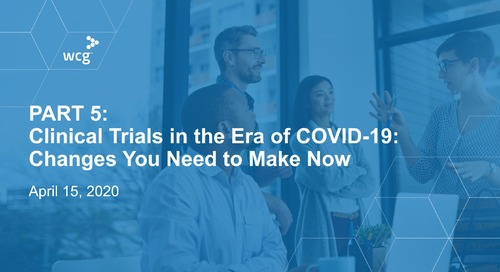PART 5 - Clinical Trials in the Era of COVID-19: Changes You Need to Make Now