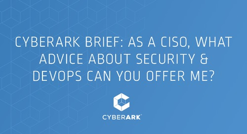 CyberArk Brief: As a CISO, What Advice About Security & DevOps Can You Offer Me?