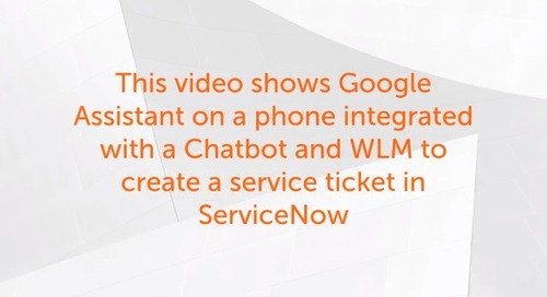 Enterprise 11.x Use Cases - Integration between Google Assistant on a mobile phone, A Chatbot, WLM and ServiceNow to create a Service Ticket