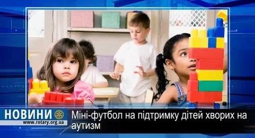 Ротарі дайджест: Міні-футбол на підтримку дітей хворих на аутизм