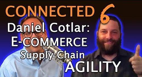 Connected 6: Daniel Cotlar & E-Commerce Supply Chain Agility