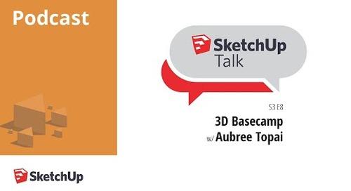 SketchUpTalk: Talking 3D Basecamp with Aubree Topai