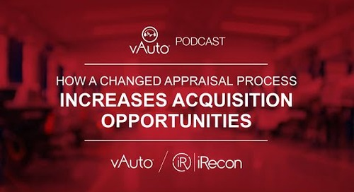 vAuto Podcast: How a Changed Appraisal Process Increases Acquisition Opportunities
