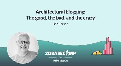 Architectural Blogging – Bob Borson   3D Basecamp 2018