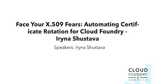 Face Your X.509 Fears: Automating Certificate Rotation for Cloud Foundry - Iryna Shustava, Pivotal