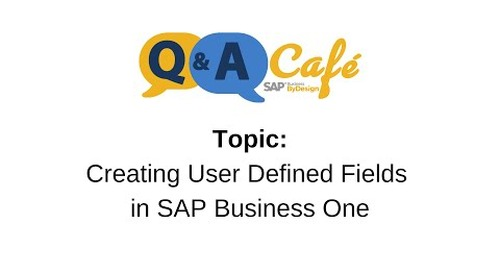 Q&A Café: Creating User Defined Fields in SAP Business One