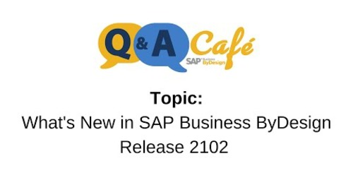 Q&A Café: SAP Business ByDesign What's New in Release 2102