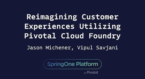 Reimagining Customer Experiences Utilizing Pivotal Cloud Foundry - Jason Michener, Vipul Savjani