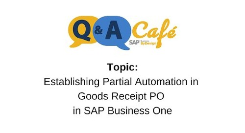 Q&A Café: Establishing Partial Automation in Goods Receipt PO in SAP Business One