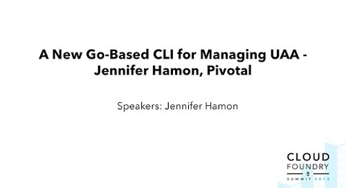 A New Go-Based CLI for Managing UAA - Jennifer Hamon, Pivotal