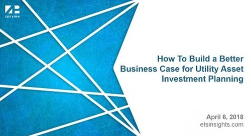 How To Build a Better Business Case for Utility Asset Investment Planning