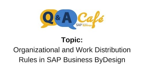 Q&A Café: Organizational and Work Distribution Rules in SAP Business ByDesign