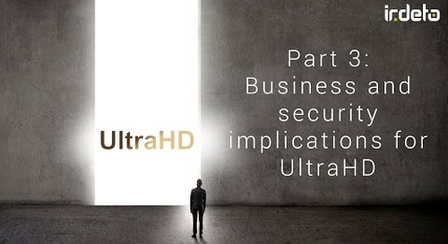 4K UHD video 3: Business and security implications for UltraHD