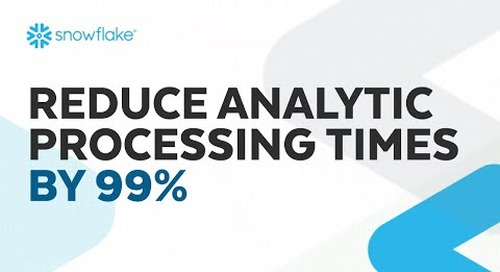 Webinar: Reduce Analytic Processing Times by 99% with Snowflake's Cloud Data Platform