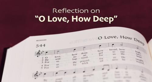 "Reflection on ""O Love, How Deep"""