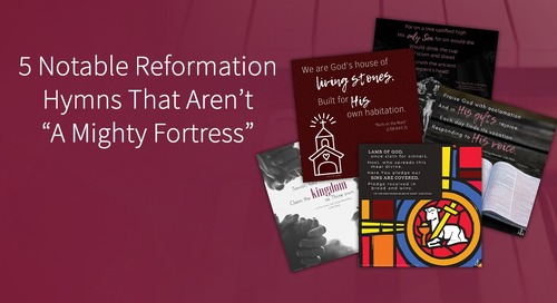 "5 Notable Reformation Hymns That Aren't ""A Mighty Fortress"""