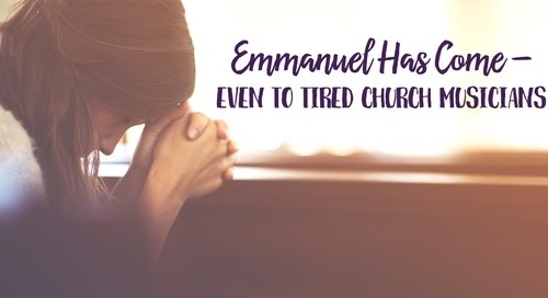 Emmanuel Has Come—Even to Tired Church Musicians