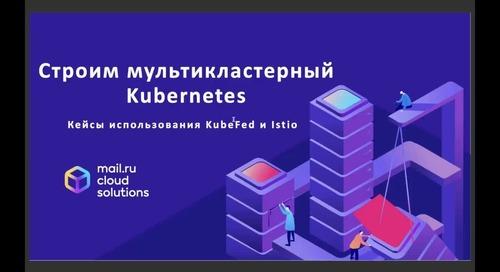 25.05   13:00-14:00   Mail.ru Cloud Solutions: Строим мультикластерный K8s - кейсы использования KubeFed и Istio