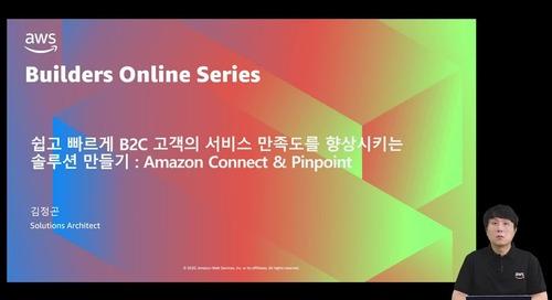 쉽고 빠르게 B2C 고객의 서비스 만족도를 향상시키는 솔루션 만들기 : Amazon Connect & Pinpoint :: 김정곤, AWS 솔루션즈 아키텍트