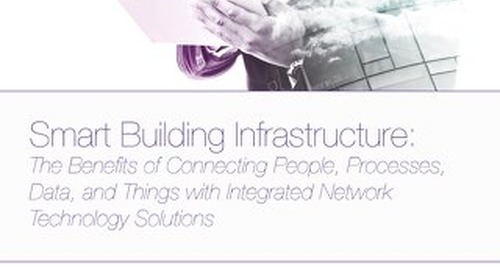 Smart Building Infrastructure: The Benefits of Connecting People, Processes, Data, and Things with Integrated Network Technology Solutions