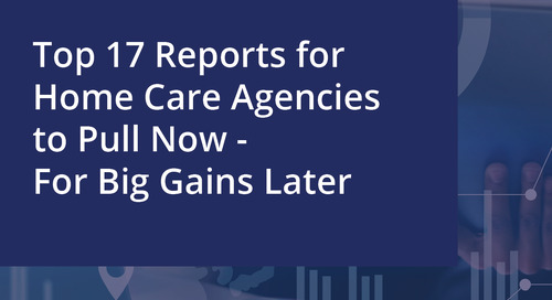 Top 17 reports for home care agencies to pull now - for big gains later