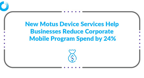 New Motus Device Services Help Businesses Reduce Corporate Mobile Program Spend by 24%