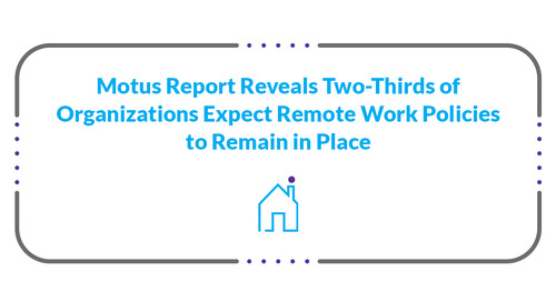 Motus Report Reveals Two-Thirds of Organizations Expect Remote Work Policies to Remain in Place