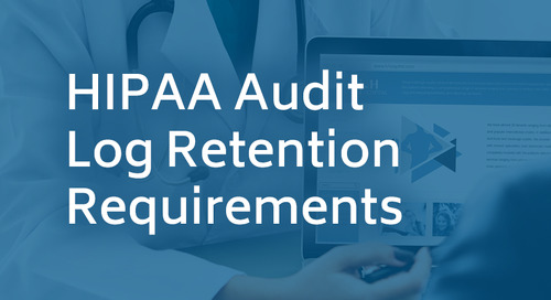 HIPAA Audit Log Retention Requirements – Do I really need to retain all my audit logs for 6 years?